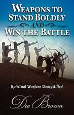 Weapons to Stand Boldly and Win the Battle Spiritual Warfare Demystified