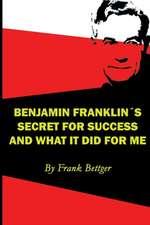 Benjamin Franklin's Secret of Success and What It Did for Me:  Relatos Sorprendentes de Gente Que Volvio a la Torah