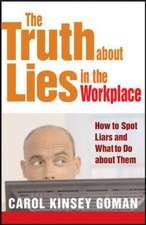 The Truth about Lies in the Workplace: How to Spot Liars and What to Do About Them: How to Spot Liars and What to Do about Them