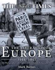 The Liberation of Europe 1944-1945:  The Photographers Who Captured History from D-Day to Berlin