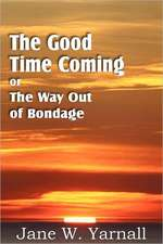 The Good Time Coming, or the Way Out of Bondage:  Ascent of Mount Carmel, Dark Night of the Soul, a Spiritual Canticle of the Soul and the Bridegroom Christ,
