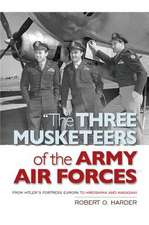 The Three Musketeers of the Army Air Forces:  From Hitler's Fortress Europa to Hiroshima and Nagasaki