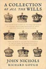 A   Collection of All the Wills, Now Known to Be Extant, of the Kings and Queens of England, Princes and Princesses of Wales, and Every Branch of the:  Its Nature, Its Evidence and Its Law