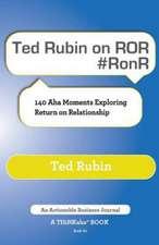 Ted Rubin on Ror #Ronr:  140 AHA Moments Exploring Return on Relationship