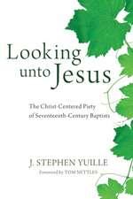 Looking Unto Jesus:  The Christ-Centered Piety of Seventeenth-Century Baptists