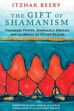 The Gift of Shamanism: Visionary Power, Ayahuasca Dreams, and Journeys to Other Realms