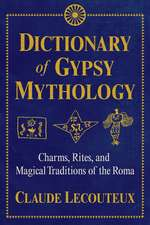 Dictionary of Gypsy Mythology: Charms, Rites, and Magical Traditions of the Roma