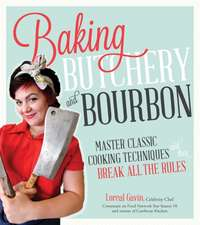 Baking, Butchery & Bourbon:  Master Classic Cooking Techniques and Then Break All the Rules