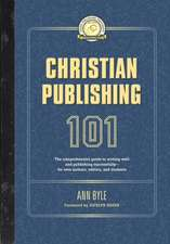 Christian Publishing 101: The Comprehensive Guide to Writing Well and Publishing Successfully--For New Authors, Editors, and Students
