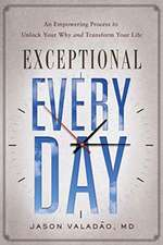 Exceptional Every Day: An Empowering Process to Unlock Your Why and Transform Your Life