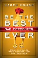 Be the Best Bad Presenter Ever: Break the Rules, Make Mistakes, and Win Them Over: Break the Rules, Make Mistakes, and Win Them Over