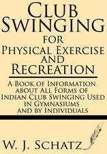 Club Swinging for Physical Exercise and Recreation--A Book of Information about All Forms of Indian Club Swinging Used in Gymnasiums and by Individual