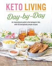 Keto Living Day-by-day: An Inspirational Guide to the Ketogenic Diet, with 130 Deceptively Simple Recipes