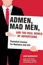 Admen, Mad Men, and the Real World of Advertising: Essential Lessons for Business and Life