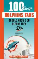 100 Things Dolphins Fans Should Know & Do Before They Die