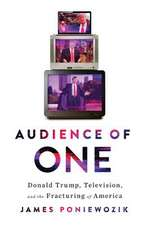 Audience of One – Donald Trump, Television, and the Fracturing of America