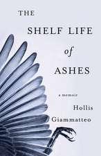 The Shelf Life of Ashes:  A Memoir