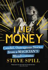 I Lie for Money: Candid, Outrageous Stories from a Magician?s Misadventures