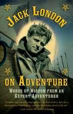 Jack London on Adventure: Words of Wisdom from an Expert Adventurer
