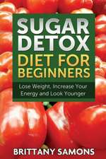 Sugar Detox Diet for Beginners (Lose Weight, Increase Your Energy and Look Younger):  Lose Fat with Clean Eating and the Belly Fat Diet