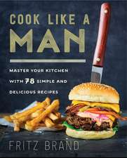 Cook Like a Man: Master Your Kitchen with 78 Simple and Delicious Recipes