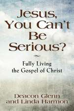 Jesus, You Can't Be Serious! Fully Living the Gospel of Christ