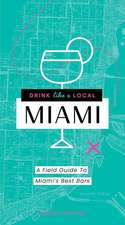 Drink Like a Local Miami: The Insider's Guide to South Beach and the Magic City