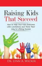 Raising Kids That Succeed:  How to Help Your Kids Overcome Life's Limitations and Think Their Way to Lifelong Success