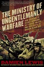 Ministry of Ungentlemanly Warfare:  How Churchill's Secret Warriors Set Europe Ablaze and Gave Birth to Modern Black Ops