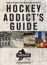 Hockey Addict`s Guide Toronto – Where to Eat, Drink, and Play the Only Game That Matters