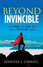Beyond Invincible: How to Live Large, Live Long, and Leave a Profound Legacy!
