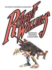 Robert Williams: The Father Of Exponential Imagination: Drawings, Paintings, & Sculptures