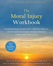 The Moral Injury Workbook: Acceptance and Commitment Therapy Skills for Moving Beyond Shame, Anger, and Trauma to Reclaim Your Values