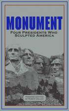 Monument: Four Presidents Who Sculpted America: Four Presidents Who Sculpted America