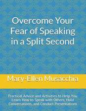 Overcome Your Fear of Speaking in a Split Second: Practical Advice and Activities to Help You Learn How to Speak with Others, Hold Conversations, and