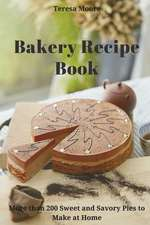 Bakery Recipe Book: More Than 200 Sweet and Savory Pies to Make at Home