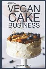 Start a Vegan Cake Business: Everything You Need to Know to Start, Manage, and Market Your Business