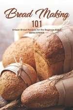 Bread Making 101: Artisan Bread Recipes for the Beginner Baker
