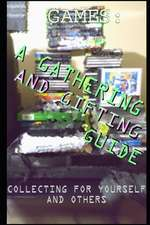Games: A Gathering and Gifting Guide: Collecting for Yourself and Others