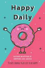 Happy Daily: 90 Days Change Your Life to Be Happy - Cultivate an Attitude of Gratitude, Luck, Success