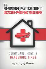 The No-Nonsense, Practical Guide to Disaster-Proofing Your Home: Survive and Thrive in Dangerous Times
