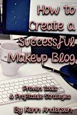 How to Start a Successful Makeup Blog: The Proven Toolsand Strategies for Creating a Profitable Beauty Blog