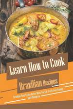 Learn How to Cook Brazilian Recipes: Brazilian Food Tastes Better When You Eat It with Your Family!