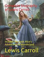 Complete Biography of Lewis Carroll: Includes the Book Alice