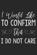 I Would Like to Confirm That I Do Not Care: Funny Sarcastic Writing Notebook Diary for Adults