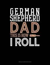 German Shepherd Dad This Is How I Roll: Unruled Composition Book