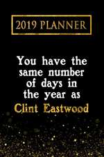 2019 Planner: You Have the Same Number of Days in the Year as Clint Eastwood: Clint Eastwood 2019 Planner