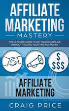 Affiliate Marketing Mastery: The Ultimate Guide to Getting Rich Online Without Trading Your Time for Money