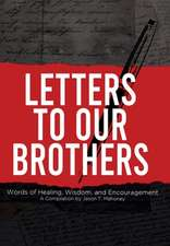 Letters To Our Brothers: Words of Healing, Wisdom, and Encouragement