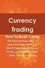 Currency Trading How to Boot Camp: The Fast and Easy Way to Learn the Basics with 137 World Class Experts Proven Tactics, Techniques, Facts, Hints, Ti